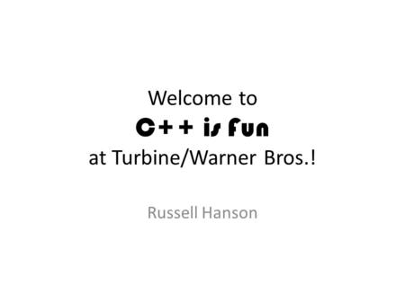 Welcome to C++ is Fun at Turbine/Warner Bros.! Russell Hanson.