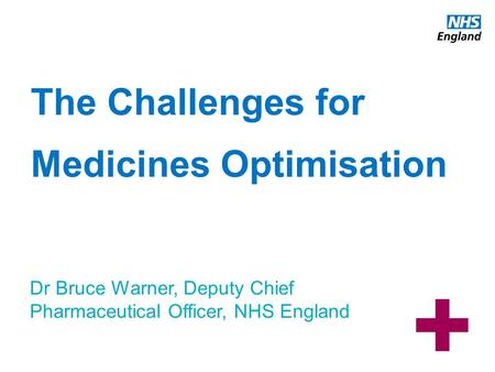 Www.england.nhs.uk The Challenges for Medicines Optimisation Dr Bruce Warner, Deputy Chief Pharmaceutical Officer, NHS England.