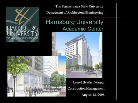 The Pennsylvania State University Department of Architectural Engineering Harrisburg University Academic Center Laurel Heather Warner Construction Management.