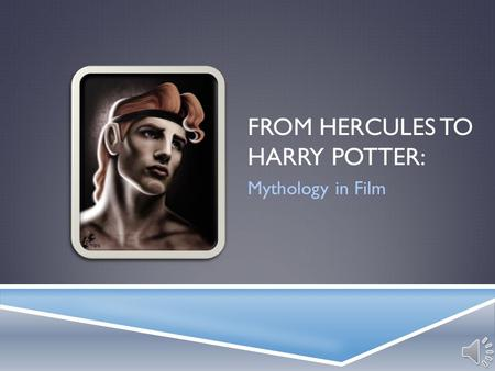 FROM HERCULES TO HARRY POTTER: Mythology in Film.