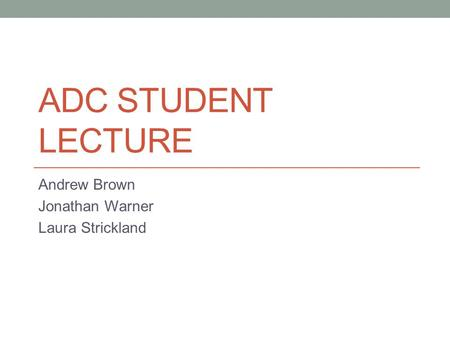 ADC STUDENT LECTURE Andrew Brown Jonathan Warner Laura Strickland.