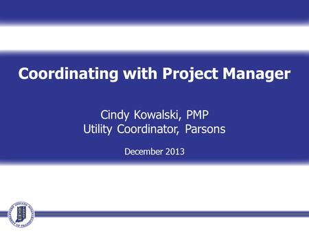 Coordinating with Project Manager Cindy Kowalski, PMP Utility Coordinator, Parsons December 2013.