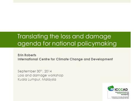 Translating the loss and damage agenda for national policymaking Erin Roberts International Centre for Climate Change and Development September 30 th,