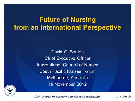 ICN - Advancing nursing and health worldwide www.icn.ch Future of Nursing from an International Perspective David C. Benton Chief Executive Officer International.
