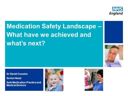 Medication Safety Landscape – What have we achieved and what's next? Dr David Cousins Senior Head Safe Medication Practice and Medical Devices.