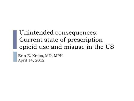 Unintended consequences: Current state of prescription opioid use and misuse in the US Erin E. Krebs, MD, MPH April 14, 2012.