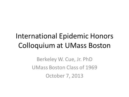 International Epidemic Honors Colloquium at UMass Boston Berkeley W. Cue, Jr. PhD UMass Boston Class of 1969 October 7, 2013.