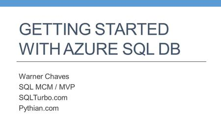 GETTING STARTED WITH AZURE SQL DB Warner Chaves SQL MCM / MVP SQLTurbo.com Pythian.com.