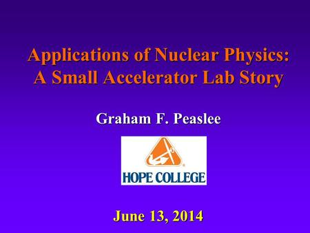 Applications of Nuclear Physics: A Small Accelerator Lab Story Graham F. Peaslee June 13, 2014.