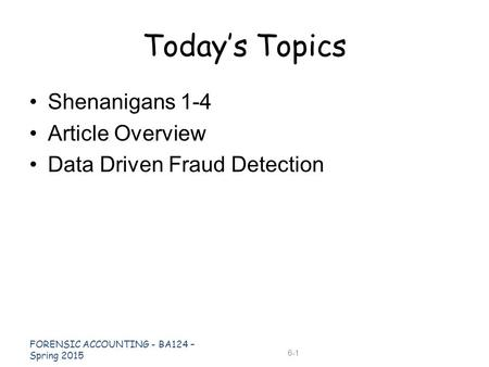 Shenanigans 1-4 Article Overview Data Driven Fraud Detection Today's Topics FORENSIC ACCOUNTING - BA124 – Spring 2015 6-1.