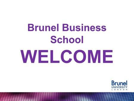 Brunel Business School WELCOME. We've had a really good year!