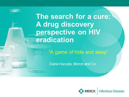 "The search for a cure: A drug discovery perspective on HIV eradication ""A game of hide and sleep"" Daria Hazuda, Merck and Co."