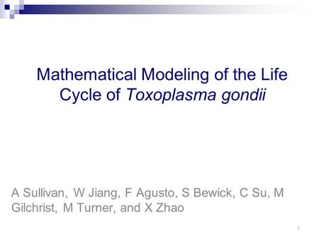 Mathematical Modeling of the Life Cycle of Toxoplasma gondii A Sullivan, W Jiang, F Agusto, S Bewick, C Su, M Gilchrist, M Turner, and X Zhao 1.
