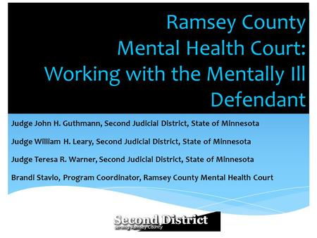 Ramsey County Mental Health Court: Working with the Mentally Ill Defendant Judge John H. Guthmann, Second Judicial District, State of Minnesota Judge William.