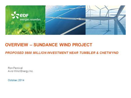 OVERVIEW – SUNDANCE WIND PROJECT PROPOSED $600 MILLION INVESTMENT NEAR TUMBLER & CHETWYND Ron Percival Avro Wind Energy Inc. October, 2014.