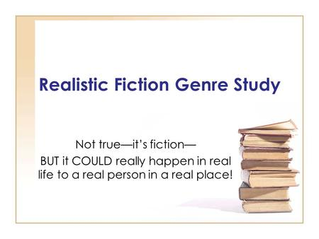 Realistic Fiction Genre Study Not true—it's fiction— BUT it COULD really happen in real life to a real person in a real place!