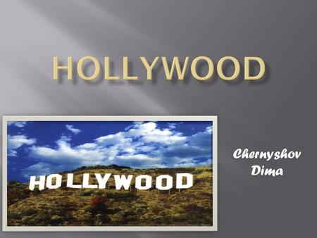 Chernyshov Dima.  Hollywood is a district in Los Angelis, California, the United States of America. Hollywood is known as a center in the cinema industry.The.