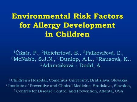 Environmental Risk Factors for Allergy Development in Children 1 Čižnár, P., 2 Reichrtov á, E., 2 Palkovi čová, Ľ., 3 McNabb, S.J.N., 3 Dunlop, A.L., 2.