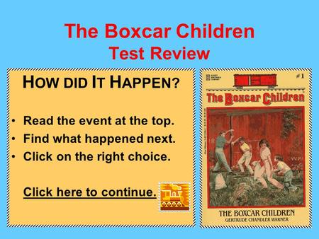 The Boxcar Children Test Review H OW DID I T H APPEN? Read the event at the top. Find what happened next. Click on the right choice. Click here to continue.