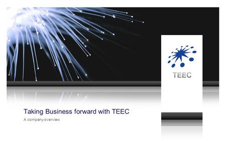 ©2008 TEEC Limited. All rights reserved Taking Business forward with TEEC A company overview.