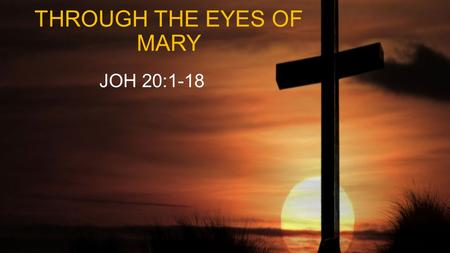 THROUGH THE EYES OF MARY JOH 20:1-18. JOH 20:1 Early on the first day of the week, while it was still dark, Mary Magdalene went to the tomb and saw that.