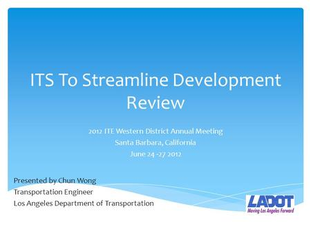 ITS To Streamline Development Review 2012 ITE Western District Annual Meeting Santa Barbara, California June 24 -27 2012 Presented by Chun Wong Transportation.