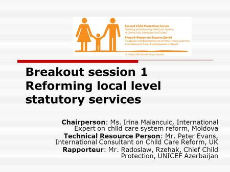 Breakout session 1 Reforming local level statutory services Chairperson: Ms. Irina Malancuic, International Expert on child care system reform, Moldova.