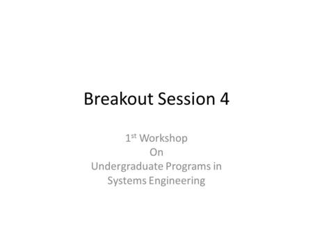 Breakout Session 4 1 st Workshop On Undergraduate Programs in Systems Engineering.