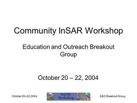 E&O Breakout GroupOctober 20–22, 2004 Community InSAR Workshop Education and Outreach Breakout Group October 20 – 22, 2004.