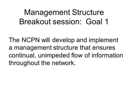 Management Structure Breakout session: Goal 1 The NCPN will develop and implement a management structure that ensures continual, unimpeded flow of information.