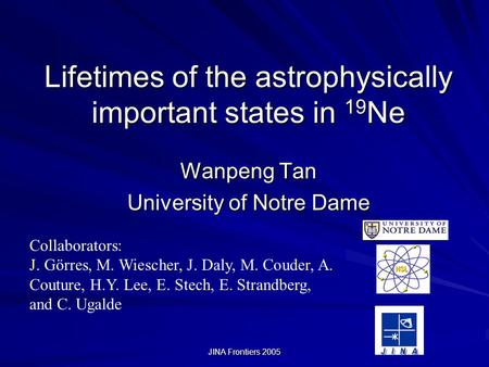 JINA Frontiers 2005 Lifetimes of the astrophysically important states in 19 Ne Wanpeng Tan University of Notre Dame Collaborators: J. Görres, M. Wiescher,
