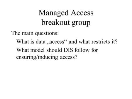 "Managed Access breakout group The main questions: What is data ""access"" and what restricts it? What model should DIS follow for ensuring/inducing access?"