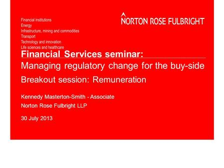 Financial Services seminar: Managing regulatory change for the buy-side Breakout session: Remuneration Kennedy Masterton-Smith - Associate Norton Rose.
