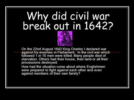 Why did civil war break out in 1642? On the 22nd August 1642 King Charles I declared war against his enemies in Parliament. In the civil war which followed.