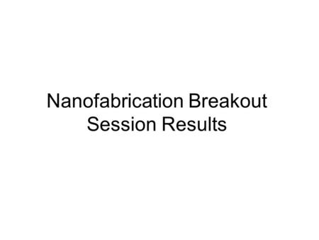 Nanofabrication Breakout Session Results. Vision Elements Ability to fabricate, by directed or self assembly methods, functional structures or devices.