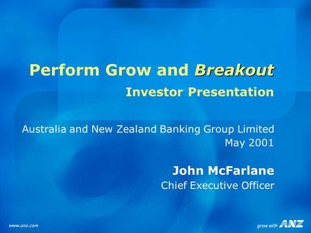 Breakout Perform Grow and Breakout Investor Presentation Australia and New Zealand Banking Group Limited May 2001 John McFarlane Chief Executive Officer.