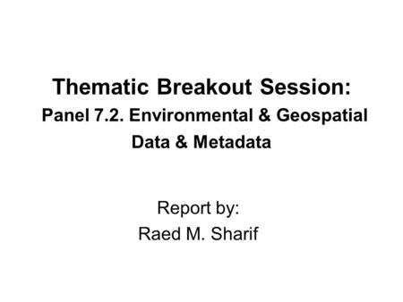 Thematic Breakout Session: Panel 7.2. Environmental & Geospatial Data & Metadata Report by: Raed M. Sharif.