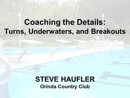 Coaching the Details: Turns, Underwaters, and Breakouts STEVE HAUFLER Orinda Country Club.