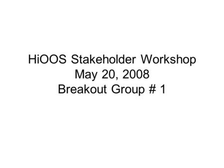 HiOOS Stakeholder Workshop May 20, 2008 Breakout Group # 1.