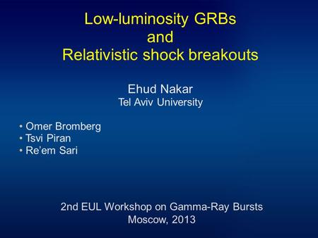 Low-luminosity GRBs and Relativistic shock breakouts Ehud Nakar Tel Aviv University Omer Bromberg Tsvi Piran Re'em Sari 2nd EUL Workshop on Gamma-Ray Bursts.