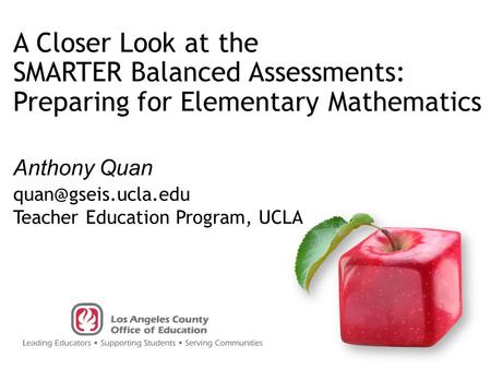 Anthony Quan A Closer Look at the SMARTER Balanced Assessments: Preparing for Elementary Mathematics Teacher Education Program, UCLA.