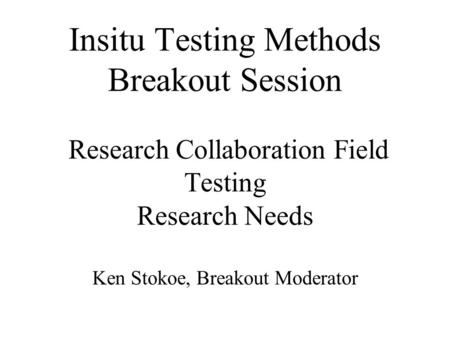 Insitu Testing Methods Breakout Session Research Collaboration Field Testing Research Needs Ken Stokoe, Breakout Moderator.