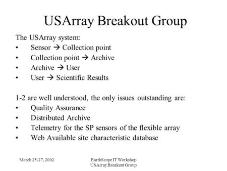 March 25-27, 2002EarthScope IT Workshop USArray Breakout Group The USArray system: Sensor  Collection point Collection point  Archive Archive  User.