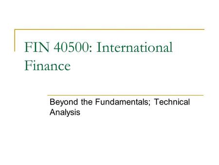 Beyond the Fundamentals; Technical Analysis FIN 40500: International Finance.