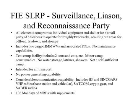 FIE SLRP - Surveillance, Liason, and Reconnaissance Party All elements compromise individual equipment and shelter for a small party of 8 Seabees to operate.