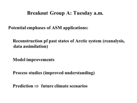Breakout Group A: Tuesday a.m. Potential emphases of ASM applications: Reconstruction pf past states of Arctic system (reanalysis, data assimilation) Model.