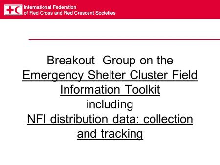 Breakout Group on the Emergency Shelter Cluster Field Information Toolkit including NFI distribution data: collection and tracking.
