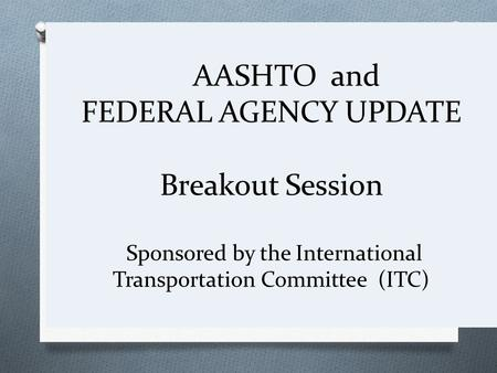 AASHTO and FEDERAL AGENCY UPDATE Breakout Session Sponsored by the International Transportation Committee (ITC)