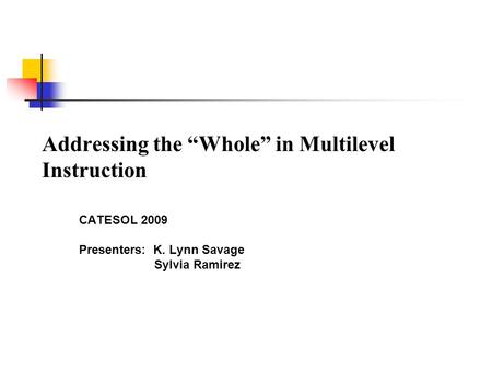 "Addressing the ""Whole"" in Multilevel Instruction CATESOL 2009 Presenters: K. Lynn Savage Sylvia Ramirez."