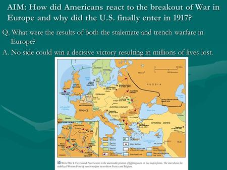 AIM: How did Americans react to the breakout of War in Europe and why did the U.S. finally enter in 1917? Q. What were the results of both the stalemate.